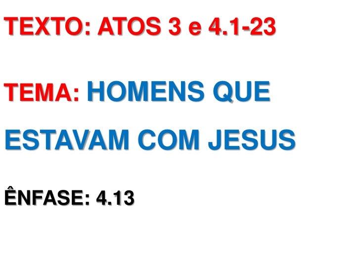 TEXTO: ATOS 3 e 4.1-23TEMA: HOMENS QUEESTAVAM COM JESUSÊNFASE: 4.13