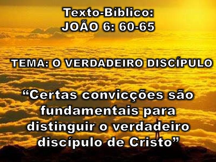"""Texto-Bíblico: <br />JOÃO 6: 60-65<br />TEMA: O VERDADEIRO DISCÍPULO<br />""""Certas convicções são fundamentais para disting..."""