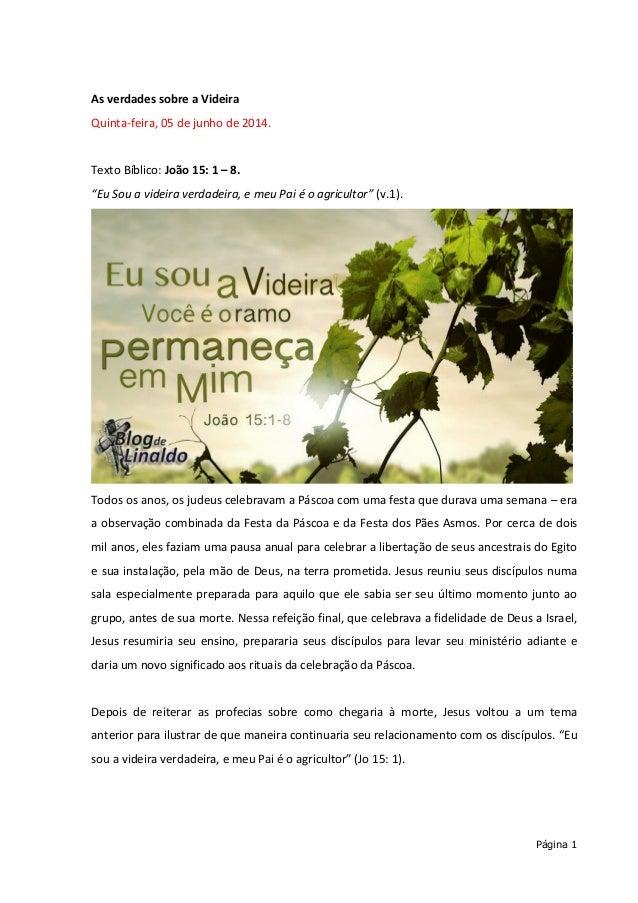 """Página 1 As verdades sobre a Videira Quinta-feira, 05 de junho de 2014. Texto Bíblico: João 15: 1 – 8. """"Eu Sou a videira v..."""