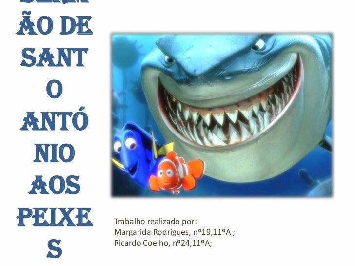 Sermão deSant  oAntó nio aosPeixe   Trabalho realizado por:        Margarida Rodrigues, nº19,11ºA ;  s     Ricardo Coelho,...