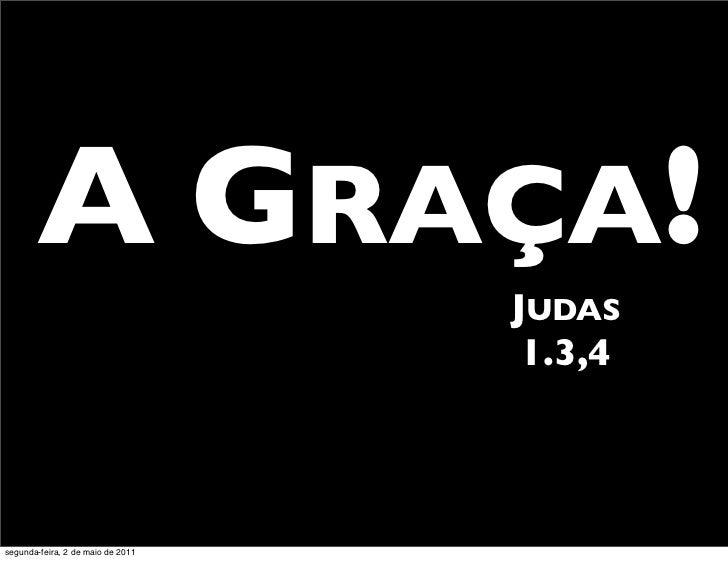 A GRAÇA!                                   JUDAS                                    1.3,4segunda-feira, 2 de maio de 2011