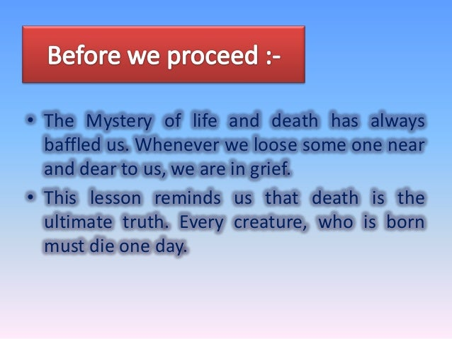 • The Mystery of life and death has always baffled us. Whenever we loose some one near and dear to us, we are in grief. • ...