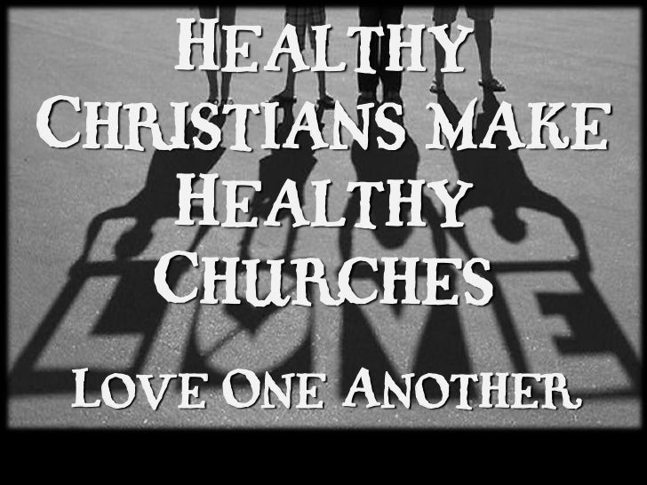 HealthyChristians make   Healthy   ChurchesLove One Another