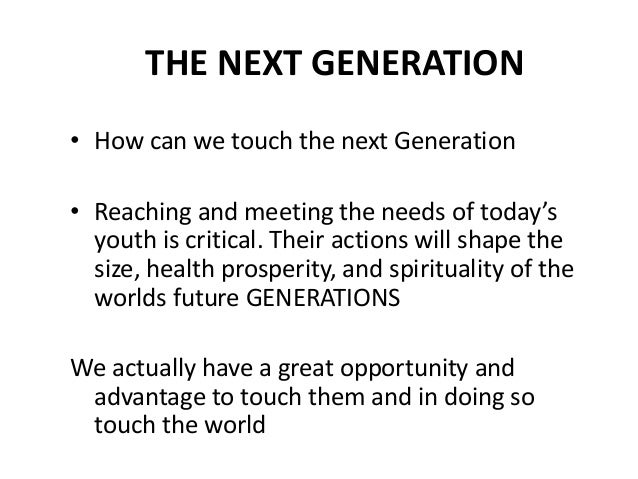 THE NEXT GENERATION• How can we touch the next Generation• Reaching and meeting the needs of today's  youth is critical. T...