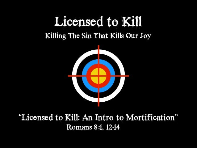 """Licensed to Kill Killing The Sin That Kills Our Joy """"Licensed to Kill: An Intro to Mortification"""" Romans 8:1, 12-14"""
