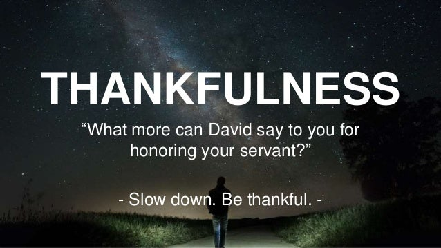 """THANKFULNESS """"What more can David say to you for honoring your servant?"""" - Slow down. Be thankful. -"""