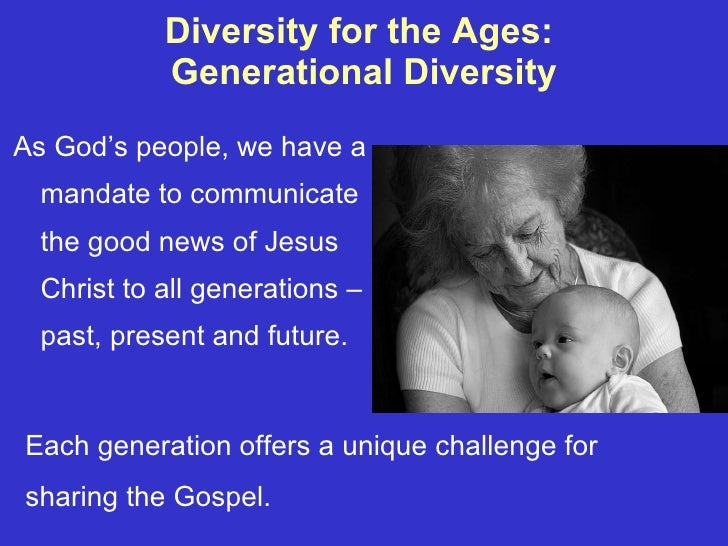Diversity for the Ages:  Generational Diversity <ul><li>As God's people, we have a mandate to communicate the good news of...