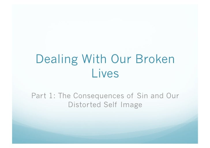 Dealing With Our Broken           Lives Part 1: The Consequences of Sin and Our           Distorted Self Image