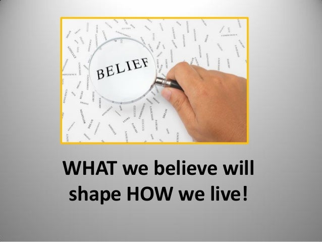 WHAT we believe will shape HOW we live! 1