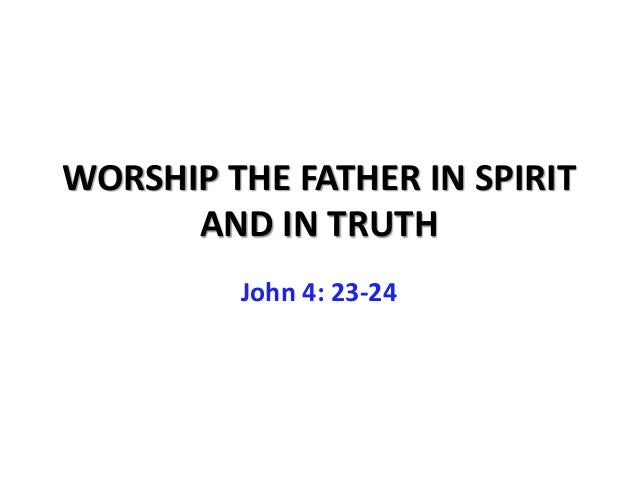 WORSHIP THE FATHER IN SPIRIT      AND IN TRUTH         John 4: 23-24