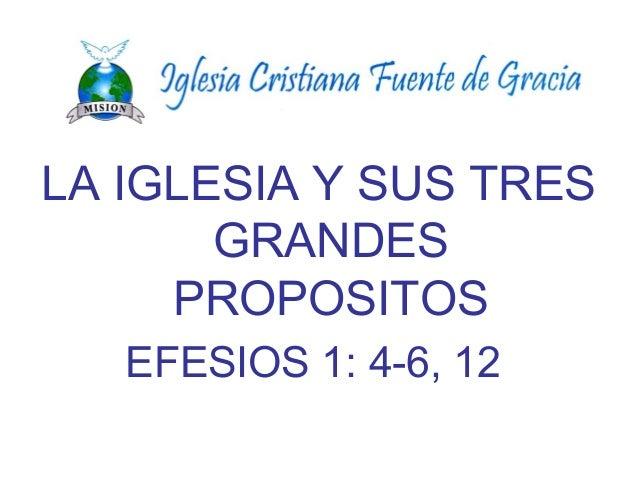 LA IGLESIA Y SUS TRES GRANDES PROPOSITOS EFESIOS 1: 4-6, 12