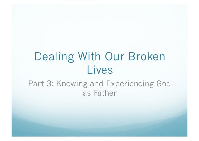 Dealing With Our Broken Lives Part 3: Knowing and Experiencing God as Father