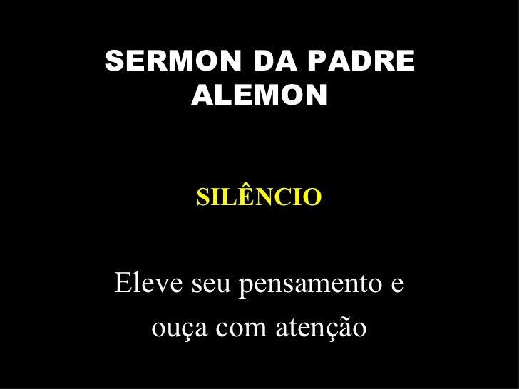 <ul><li>Eleve seu pensamento e </li></ul><ul><li>ouça com atenção </li></ul>SERMON DA PADRE ALEMON SILÊNCIO