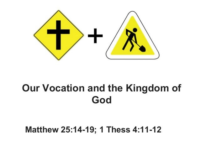 Our Vocation and the Kingdom of God Matthew 25:14-19; 1 Thess 4:11-12