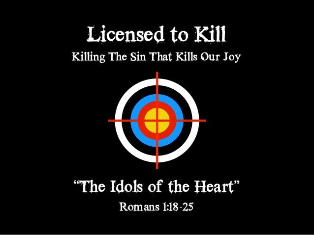 "Licensed to Kill Killing The Sin That Kills Our Joy ""The Idols of the Heart"" Romans 1:18-25"