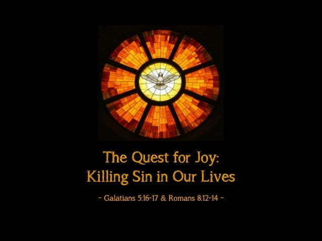 The Quest for Joy: Killing Sin in Our Lives ! ~ Galatians 5:16-17 & Romans 8:12-14 ~