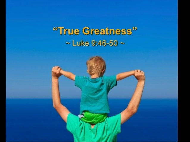 """""""True Greatness"""" ~ Luke 9:46-50 ~"""