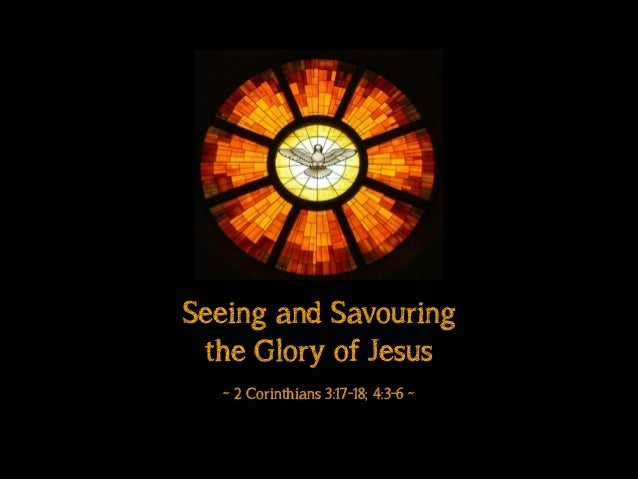 Seeing and Savouring the Glory of Jesus ! ~ 2 Corinthians 3:17-18; 4:3-6 ~