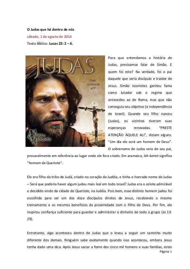 Página 1 O Judas que há dentro de nós sábado, 1 de agosto de 2014 Texto Bíblico: Lucas 22: 2 – 6. Para que entendamos a hi...