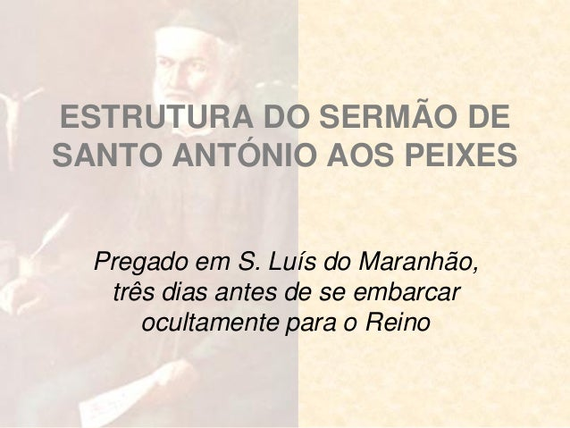 ESTRUTURA DO SERMÃO DE SANTO ANTÓNIO AOS PEIXES  Pregado em S. Luís do Maranhão, três dias antes de se embarcar ocultament...