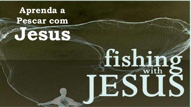Aprenda a  Pescar com  Jesus