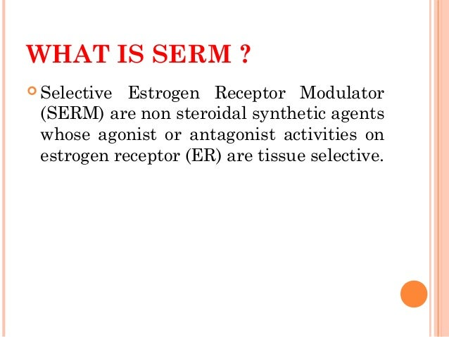 selective oestrogen receptor molecules serm Selective oestrogen receptor modulators (serms) are compounds with a mixed agonist/antagonist activity on oestrogen receptors an ideal serm is a compound with an oestrogen antagonist effect on the breast and uterus but oestrogen agonist effect on bone.