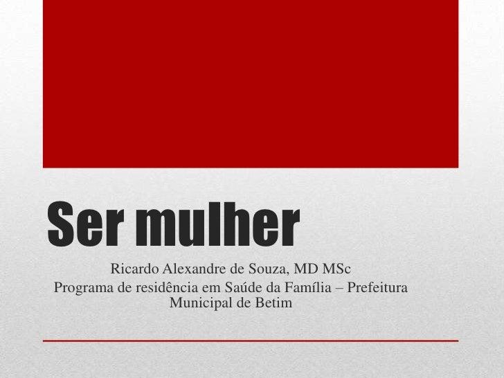 Ser mulher<br />Ricardo Alexandre de Souza, MD MSc<br />Programa de residência em Saúde da Família – Prefeitura Municipal ...