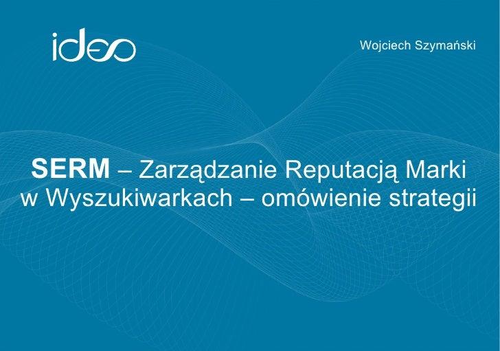 Wojciech SzymańskiSERM – Zarządzanie Reputacją Markiw Wyszukiwarkach – omówienie strategii