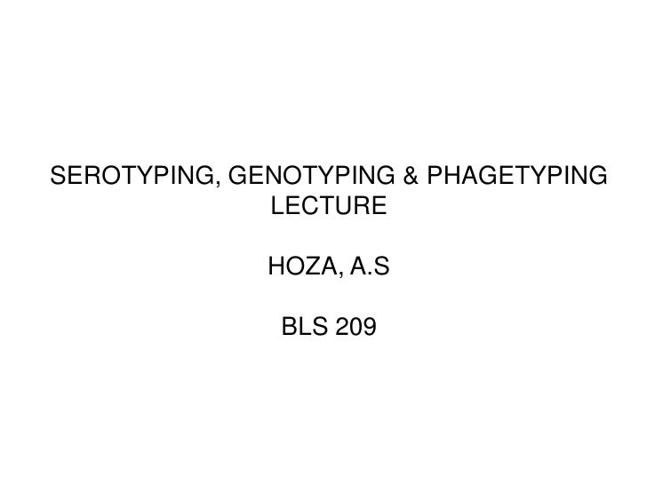 SEROTYPING, GENOTYPING & PHAGETYPING              LECTURE              HOZA, A.S              BLS 209