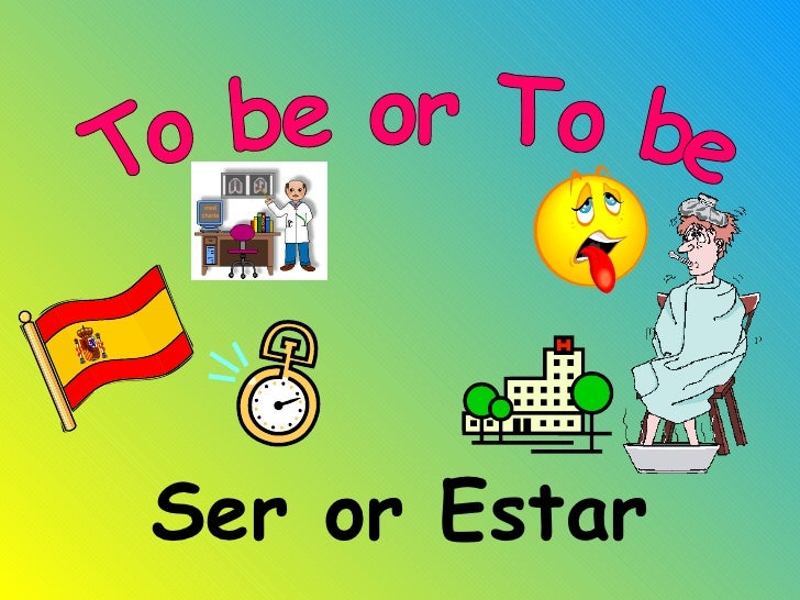 Ser or Estar To be or To be