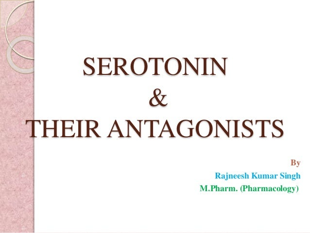 SEROTONIN & THEIR ANTAGONISTS By Rajneesh Kumar Singh M.Pharm. (Pharmacology)