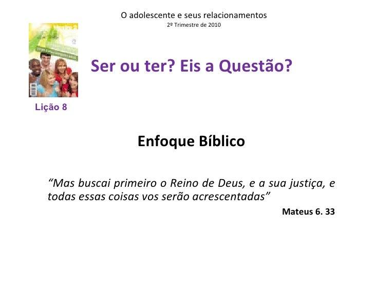 """O adolescente e seus relacionamentos 2º Trimestre de 2010 Ser ou ter? Eis a Questão?    Enfoque Bíblico """" Mas buscai prime..."""