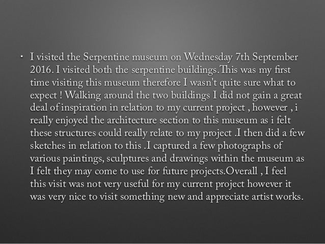 • I visited the Serpentine museum on Wednesday 7th September 2016. I visited both the serpentine buildings.This was my fir...