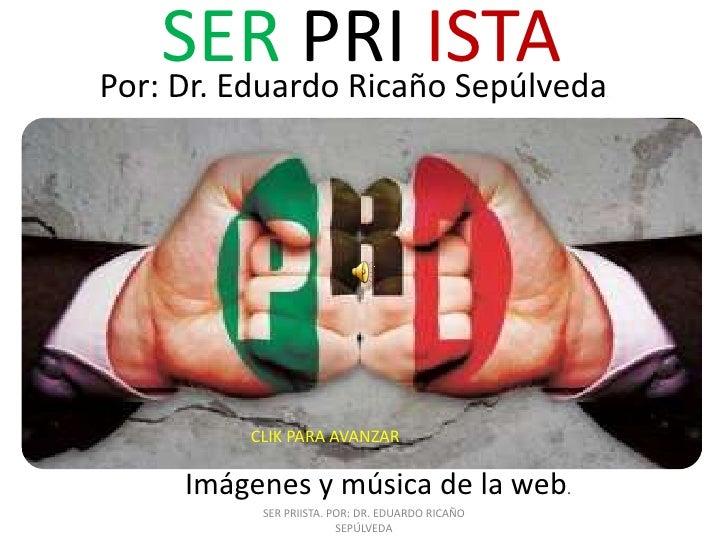SER PRI ISTAPor: Dr. Eduardo Ricaño Sepúlveda                .         CLIK PARA AVANZAR     Imágenes y música de la web. ...