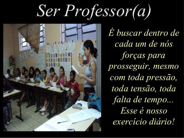 Ser Professor(a)Ser Professor(a) É buscar dentro de cada um de nós forças para prosseguir, mesmo com toda pressão, toda te...