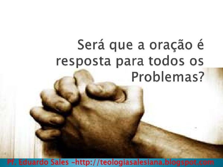 Será que a oração é resposta para todos os Problemas?<br />Pf. Eduardo Sales –http://teologiasalesiana.blogspot.com<br />