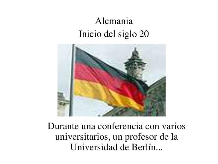 Alemania       Inicio del siglo 20Durante una conferencia con varios universitarios, un profesor de la     Universidad de ...