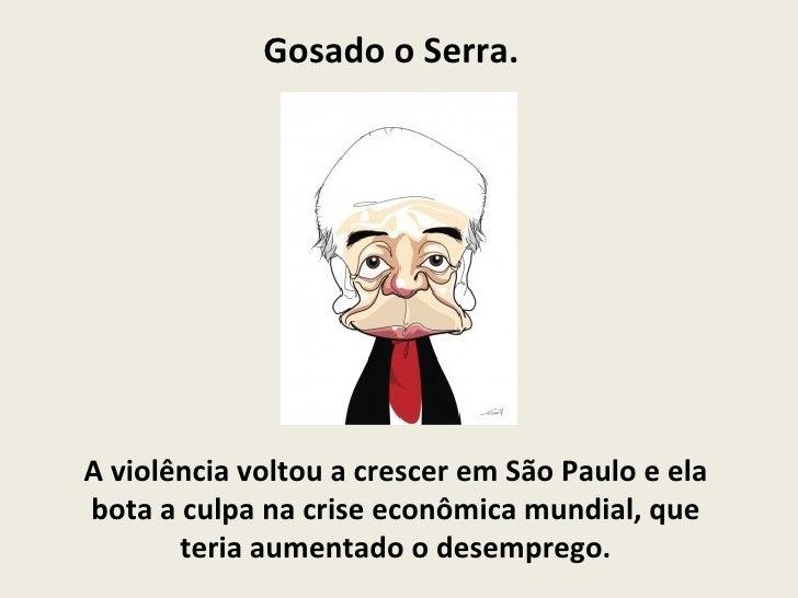 Gosado o Serra.  A violência voltou a crescer em São Paulo e ela bota a culpa na crise econômica mundial, que teria aument...
