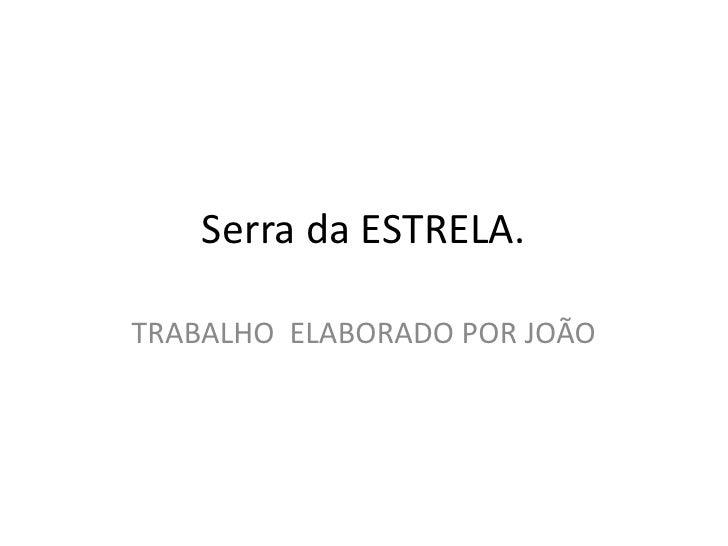 Serra da ESTRELA.<br />TRABALHO  ELABORADO POR JOÃO<br />
