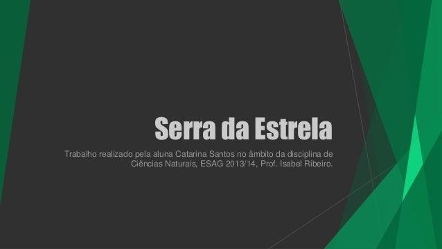 Serra da Estrela Trabalho realizado pela aluna Catarina Santos no âmbito da disciplina de Ciências Naturais, ESAG 2013/14,...