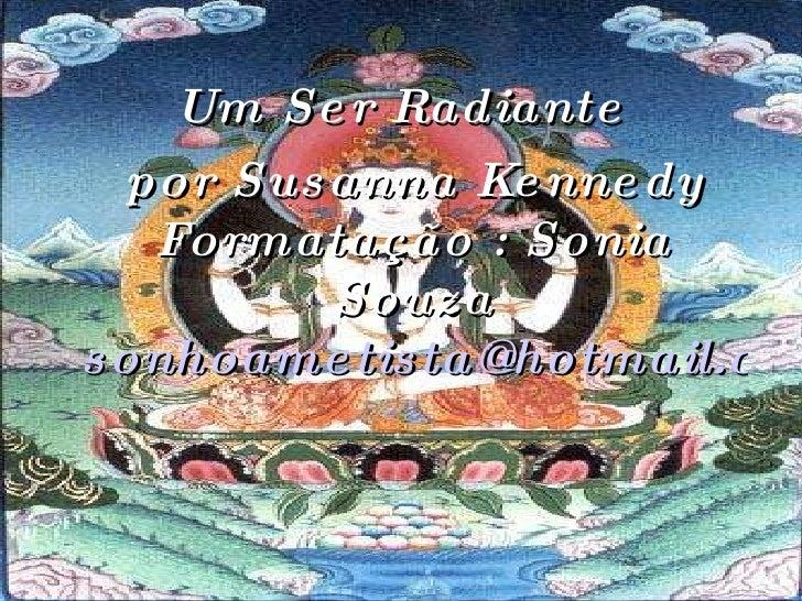 Um Ser Radiante por Susanna Kennedy Formatação : Sonia Souza [email_address]