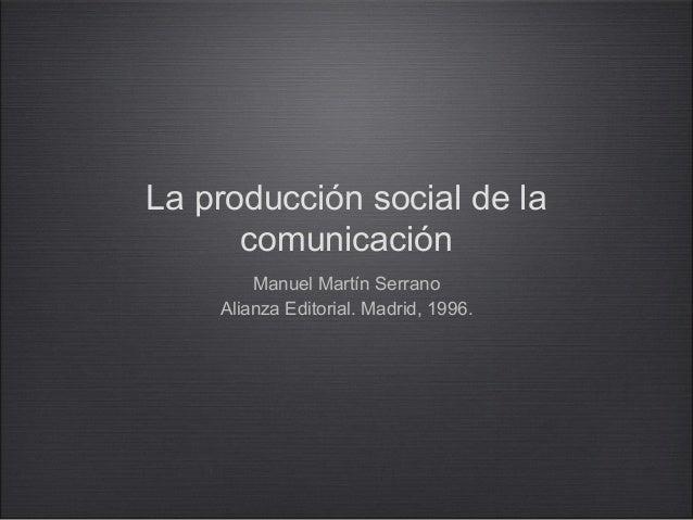 La producción social de la comunicación Manuel Martín Serrano Alianza Editorial. Madrid, 1996.