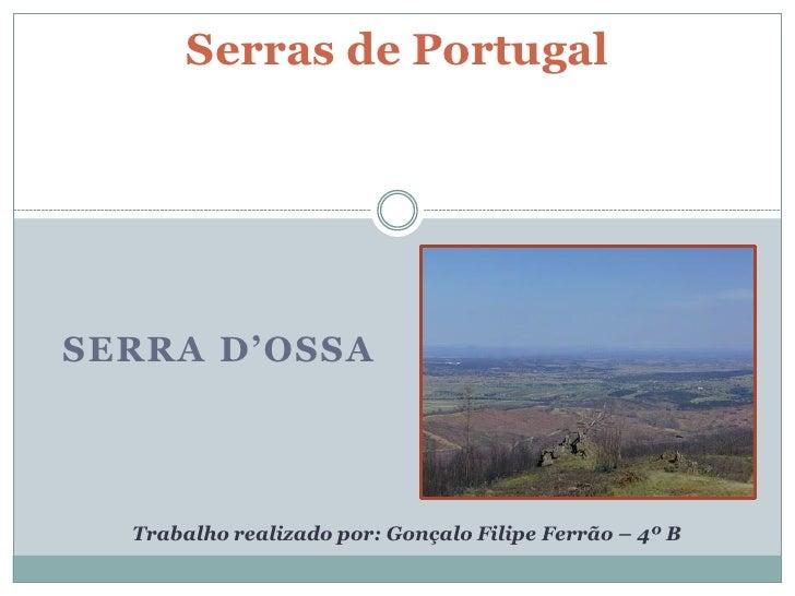 Serras de PortugalSERRA D'OSSA  Trabalho realizado por: Gonçalo Filipe Ferrão – 4º B