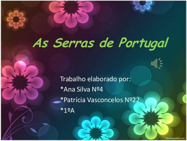 As Serras de Portugal Trabalho elaborado por: *Ana Silva Nº4 *Patrícia Vasconcelos Nº22 *1ºA