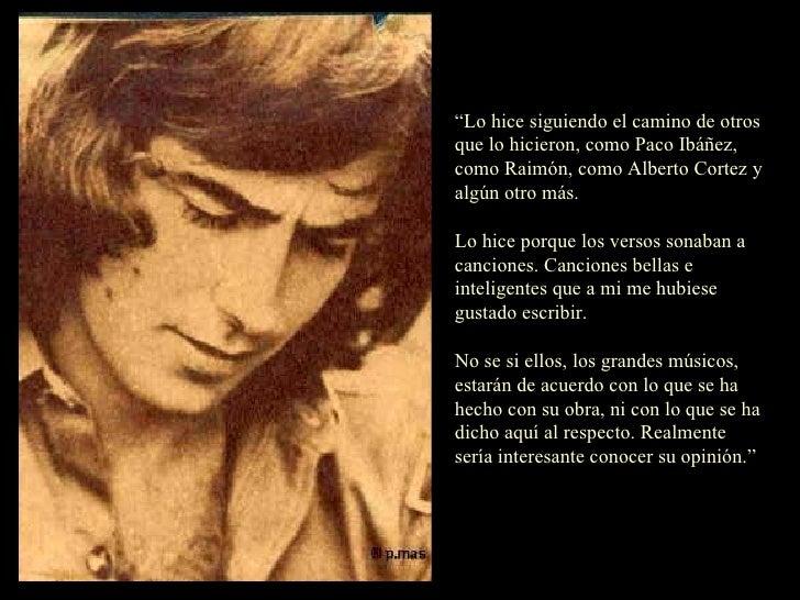 """"""" Lo hice siguiendo el camino de otros que lo hicieron, como Paco Ibáñez, como Raimón, como Alberto Cortez y algún otro má..."""