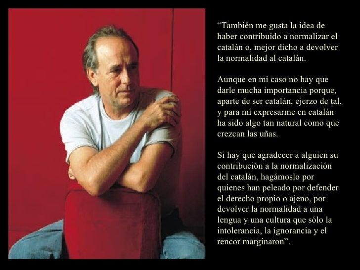 """"""" También me gusta la idea de haber contribuido a normalizar el catalán o, mejor dicho a devolver la normalidad al catalán..."""