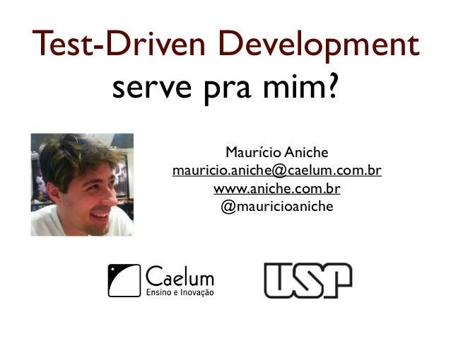 Test-Driven Development  serve pra mim?  Maurício Aniche  mauricio.aniche@caelum.com.br  www.aniche.com.br  @mauricioanich...