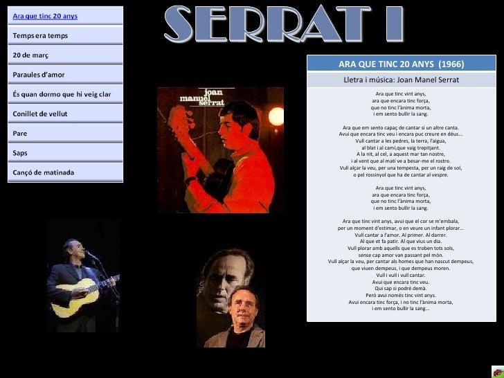 ARA QUE TINC 20 ANYS  (1966) Lletra i música: Joan Manel Serrat Ara que tinc vint anys,  ara que encara tinc força,  que n...