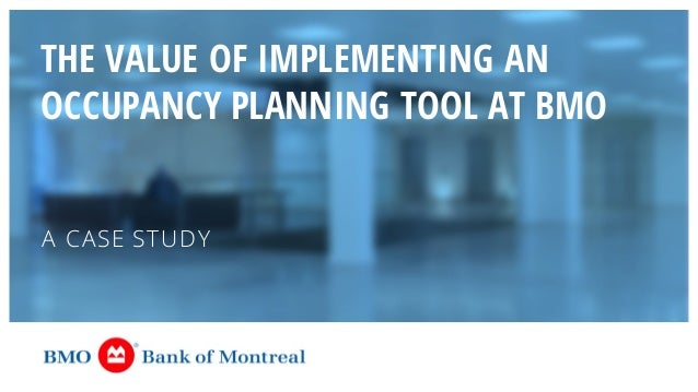 THE VALUE OF IMPLEMENTING AN OCCUPANCY PLANNING TOOL AT BMO A CASE STUDY