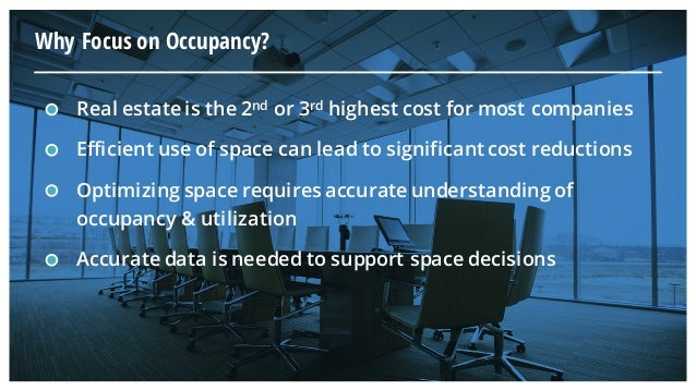 Why Focus on Occupancy? Real estate is the 2nd or 3rd highest cost for most companies Efficient use of space can lead to s...